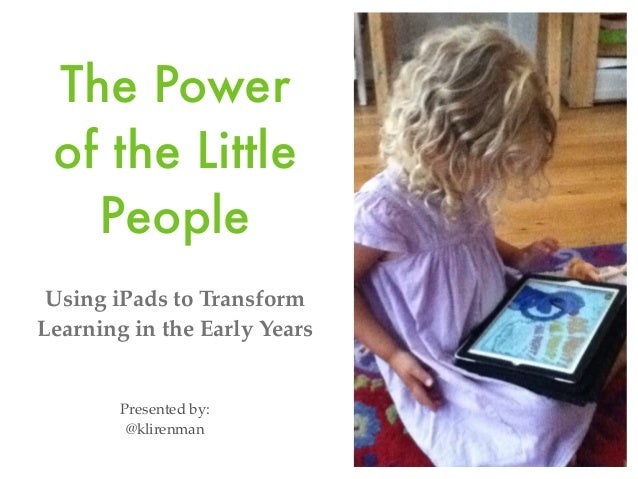 The Power of the Little People Using iPads to Transform Learning in the Early Years  Presented by: @klirenman