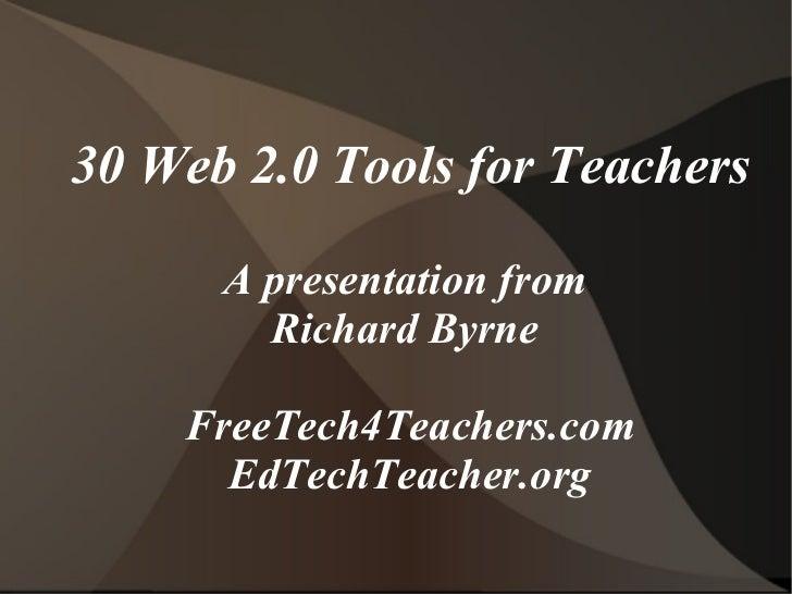 30 Web 2.0 Tools for Teachers A presentation from  Richard Byrne  FreeTech4Teachers.com EdTechTeacher.org