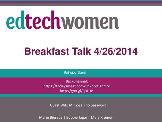 Breakfast Talk 4/26/2014 Marie Bjerede   Bobbie Jager   Mary Kremer BackChannel: https://todaysmeet.com/Etwportland or htt...