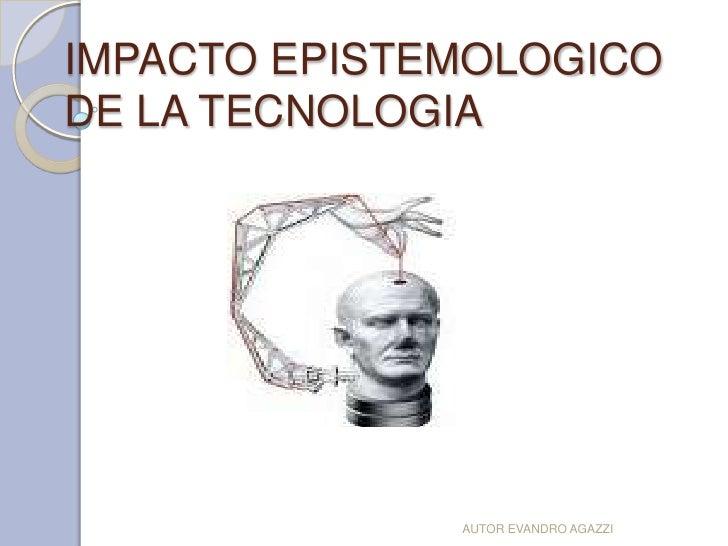 IMPACTO EPISTEMOLOGICODE LA TECNOLOGIA              AUTOR EVANDRO AGAZZI