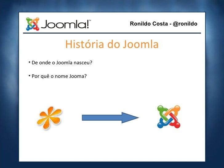 História do Joomla <ul><li>De onde o Joomla nasceu? </li></ul><ul><li>Por quê o nome Jooma? </li></ul>Ronildo Costa - @ron...