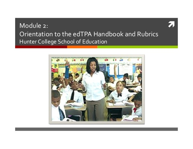 Module	   2:	   	    Orientation	   to	   the	   edTPA	   Handbook	   and	   Rubrics	    Hunter	   College	   School	   of...