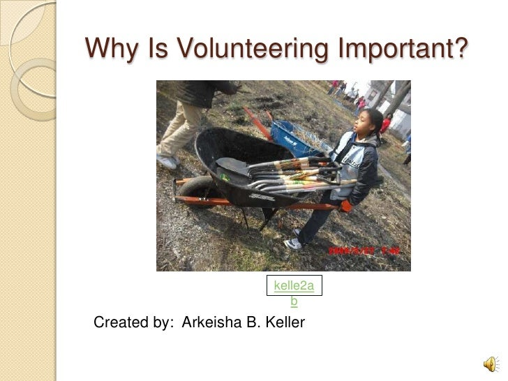 Why Is Volunteering Important? <br /> Created by:  Arkeisha B. Keller<br />kelle2ab<br />