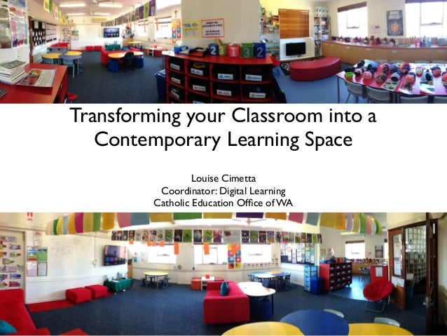 Transforming your Classroom into a Contemporary Learning Space Louise Cimetta Coordinator: Digital Learning Catholic Educa...