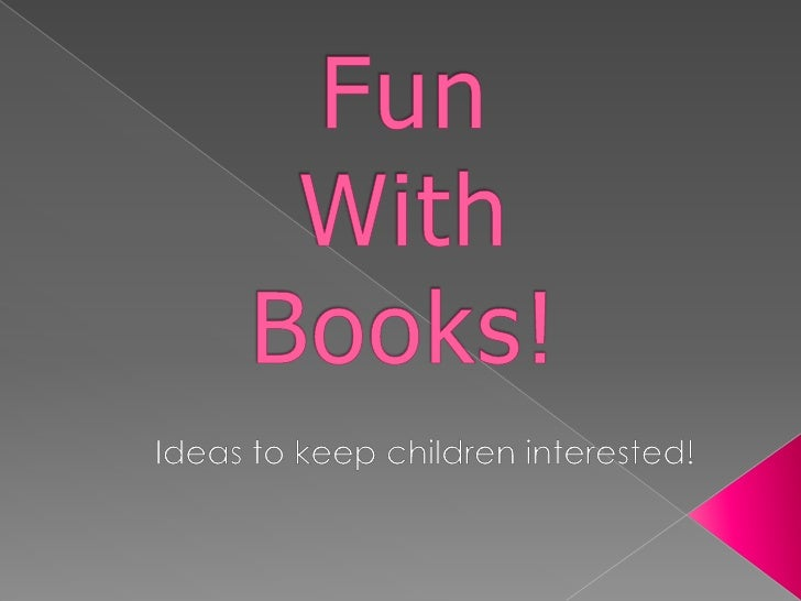 Fun With Books!<br />Ideas to keep children interested!<br />
