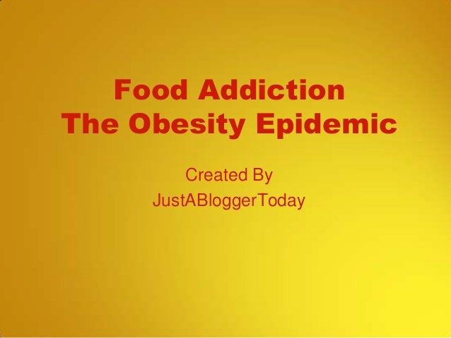 Food Addiction The Obesity Epidemic Created By JustABloggerToday