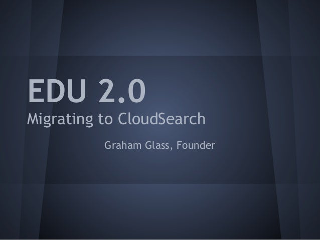 EDU 2.0Migrating to CloudSearch          Graham Glass, Founder