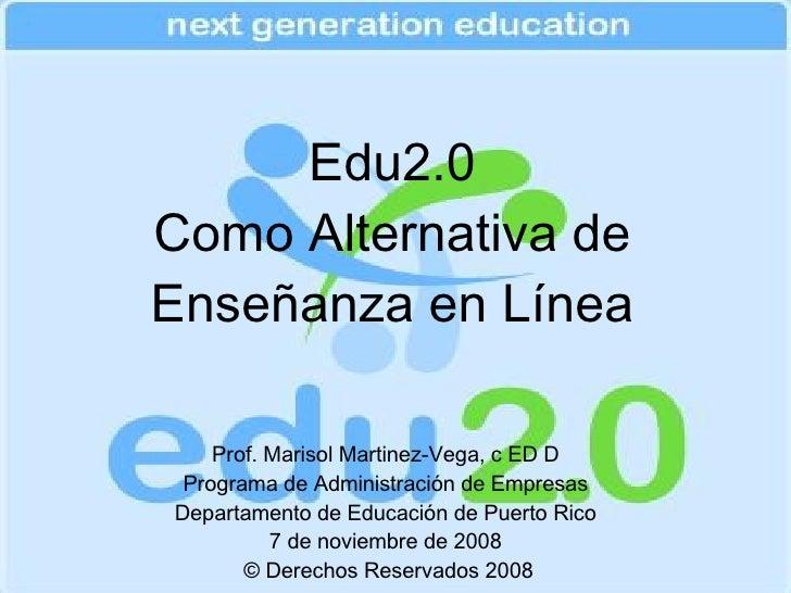 Edu2.0 Como Alternativa de Enseñanza en Línea Prof. Marisol Martinez-Vega, c ED D Programa de Administración de Empresas D...