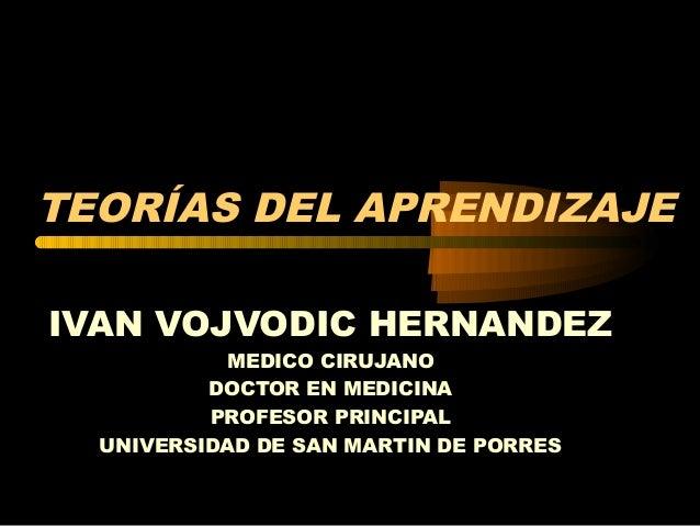 TEORÍAS DEL APRENDIZAJE IVAN VOJVODIC HERNANDEZ MEDICO CIRUJANO DOCTOR EN MEDICINA PROFESOR PRINCIPAL UNIVERSIDAD DE SAN M...