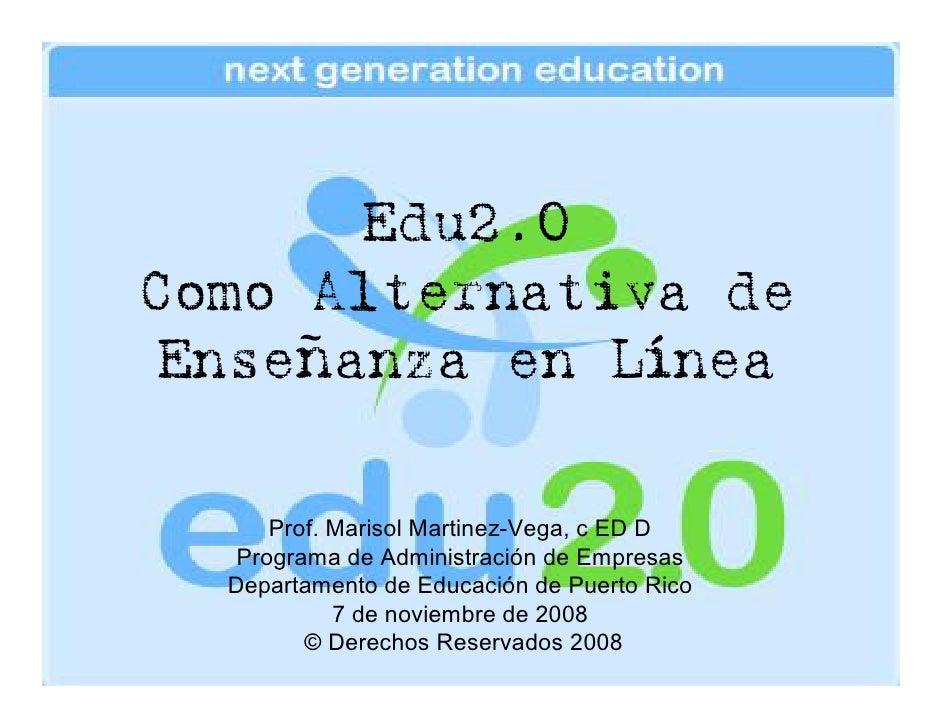 Edu2.0 Como Alternativa de  Enseñanza en Línea        Prof. Marisol Martinez-Vega, c ED D    Programa de Administración de...