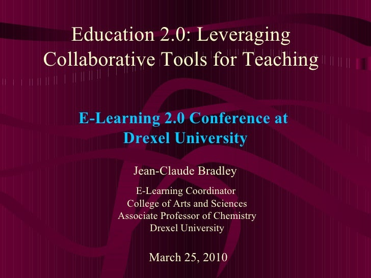 Education 2.0: Leveraging Collaborative Tools for Teaching Jean-Claude Bradley E-Learning Coordinator  College of Arts and...