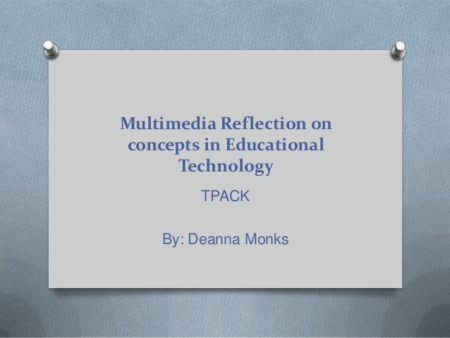 Multimedia Reflection on concepts in Educational Technology TPACK By: Deanna Monks