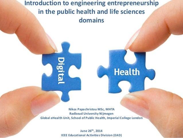Introduction to engineering entrepreneurship in the public health and life sciences domains Nikos Papachristou MSc, MHTA R...