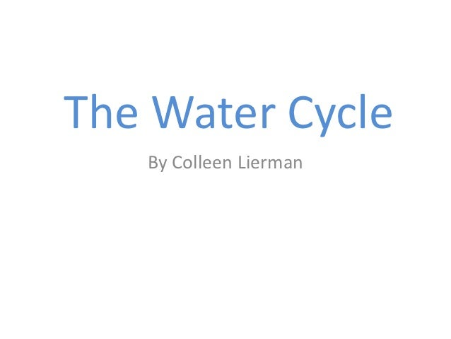 The Water Cycle   By Colleen Lierman