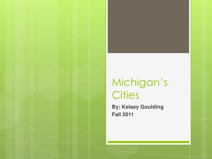 Michigan's Cities <br />By; Kelsey Goulding<br />Fall 2011<br />