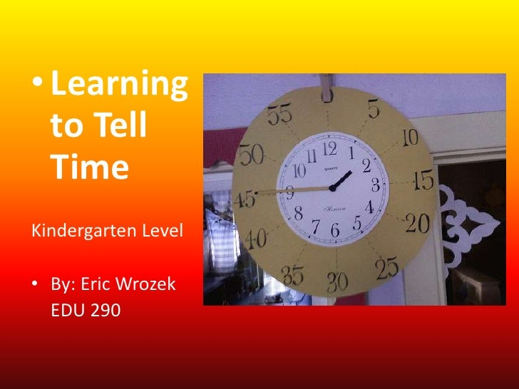 Learning to Tell Time<br />Kindergarten Level<br />By: Eric Wrozek<br />EDU 290<br />