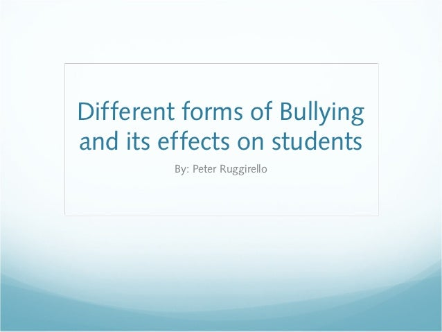 Different forms of Bullyingand its effects on students         By: Peter Ruggirello