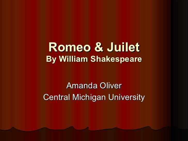 Romeo & Juilet By William Shakespeare Amanda Oliver Central Michigan University