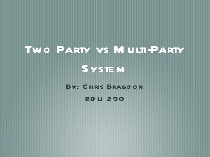 Two Party vs Multi-Party System <ul><li>By: Chris Bragdon </li></ul><ul><li>EDU 290 </li></ul>