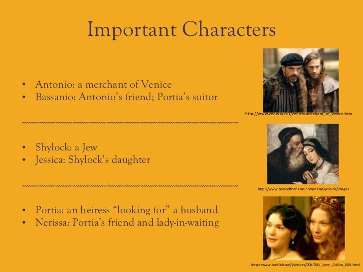 "the characters of antonio and shylock in merchant of venice by william shakespeare ""bassanio is antonio's best pal and the lucky guy who lands portia, the richest and cutest girl ""nerissa is portia's waiting maid, tends to portia and helps her ""portia is the heroine of william shakespeare's the merchant of venice."