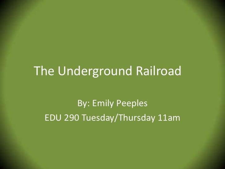 The Underground Railroad        By: Emily Peeples EDU 290 Tuesday/Thursday 11am