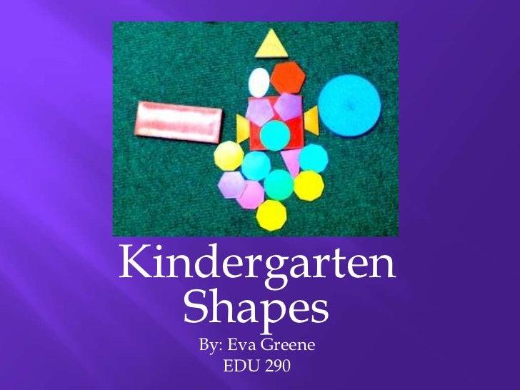 Kindergarten   Shapes   By: Eva Greene      EDU 290