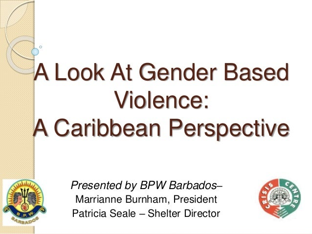 A Look At Gender Based Violence: A Caribbean Perspective Presented by BPW Barbados– Marrianne Burnham, President Patricia ...