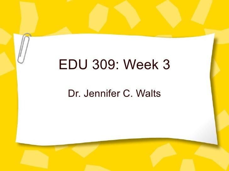 EDU 309: Week 3 Dr. Jennifer C. Walts