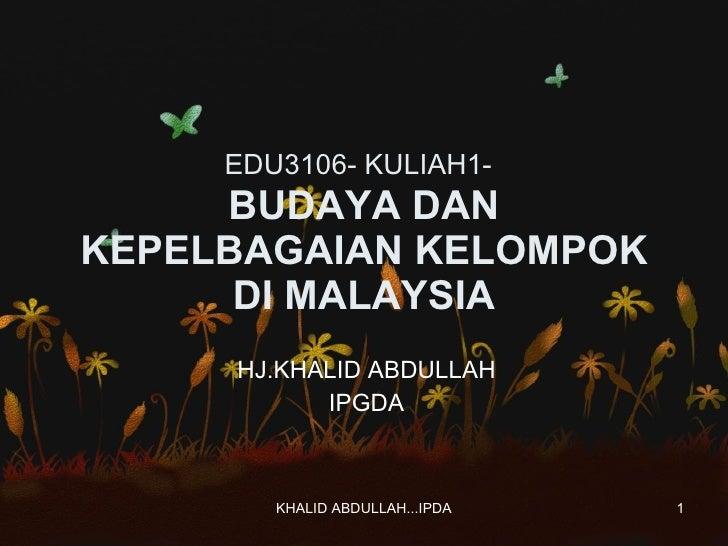 EDU3106- KULIAH1-   BUDAYA DAN KEPELBAGAIAN KELOMPOK DI MALAYSIA HJ.KHALID ABDULLAH IPGDA