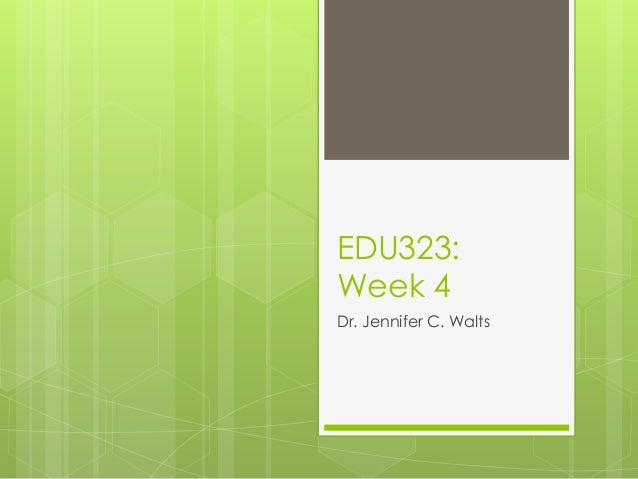 EDU323:Week 4Dr. Jennifer C. Walts