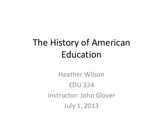 The History of American Education Heather Wilson EDU 324 Instructor: John Glover July 1, 2013