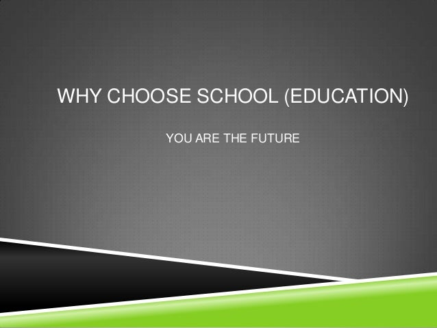 WHY CHOOSE SCHOOL (EDUCATION)        YOU ARE THE FUTURE