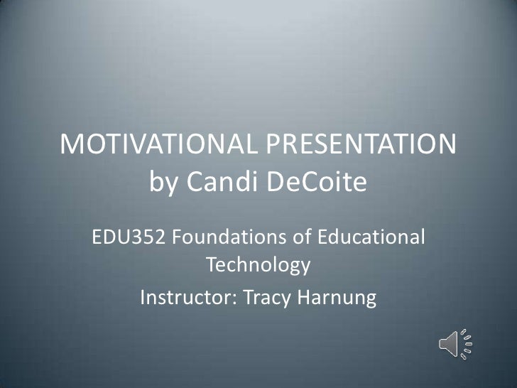 MOTIVATIONAL PRESENTATION     by Candi DeCoite  EDU352 Foundations of Educational             Technology      Instructor: ...