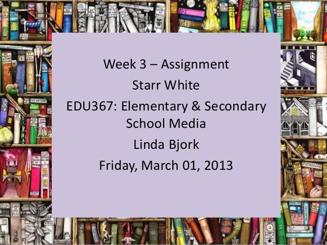 Week 3 – Assignment          Starr WhiteEDU367: Elementary & Secondary         School Media          Linda Bjork    Friday...