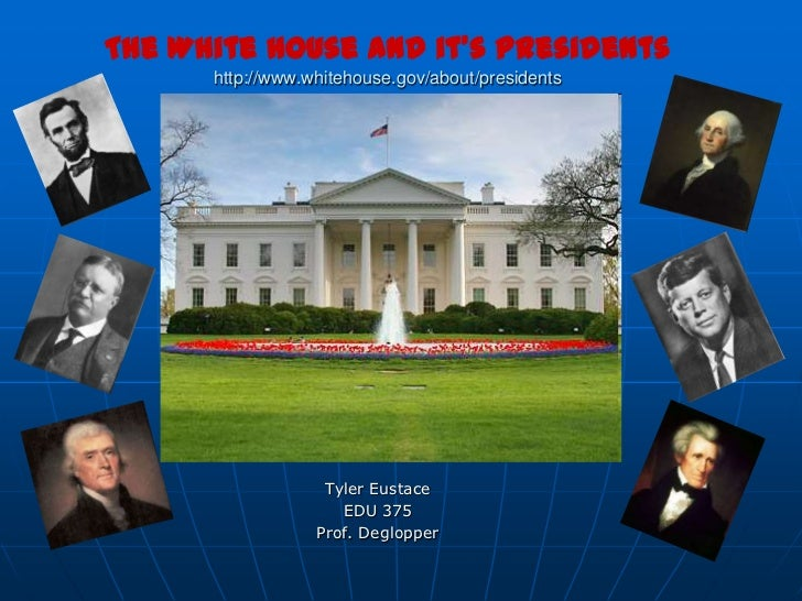 The White House and it's Presidentshttp://www.whitehouse.gov/about/presidents<br />Tyler Eustace<br />EDU 375<br />Prof. D...