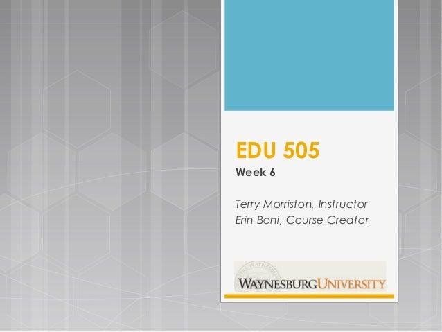 EDU 505 Week 6 Terry Morriston, Instructor Erin Boni, Course Creator