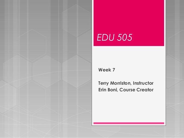 EDU 505 Week 7 Terry Morriston, Instructor Erin Boni, Course Creator