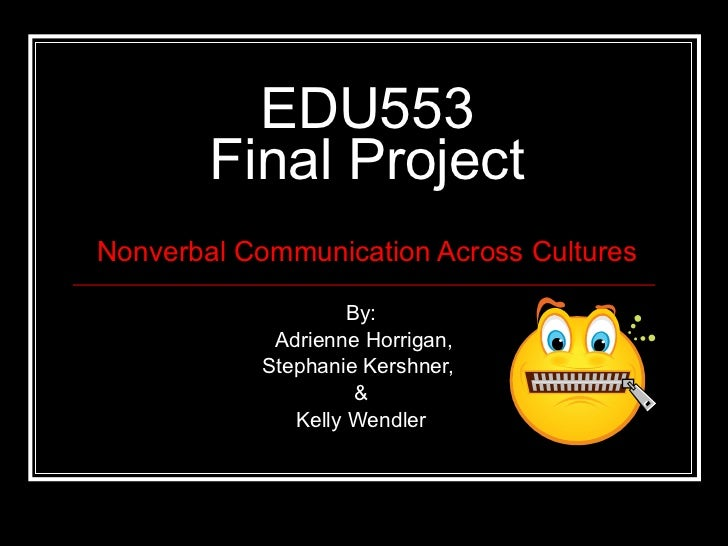 EDU553 Final Project Nonverbal Communication Across Cultures By: Adrienne Horrigan, Stephanie Kershner,  & Kelly Wendler