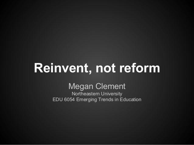 Reinvent, not reformMegan ClementNortheastern UniversityEDU 6054 Emerging Trends in Education