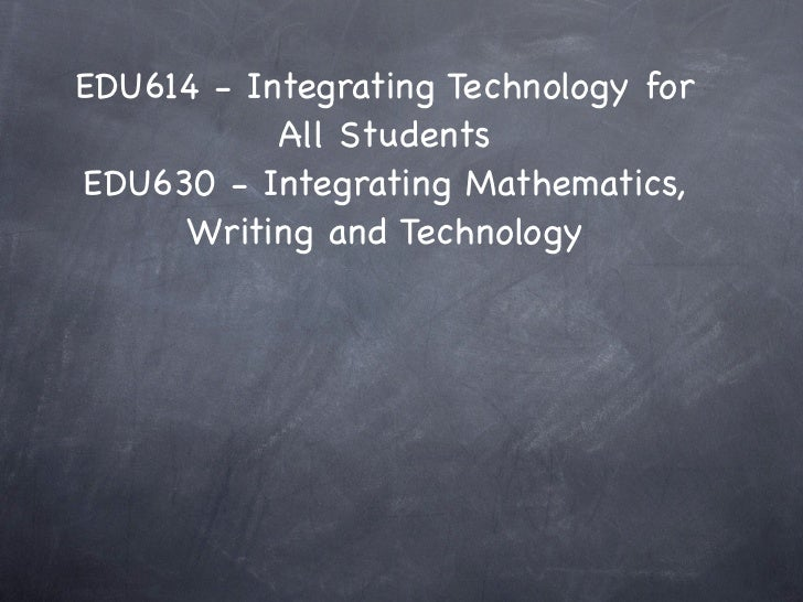 EDU614 - Integrating Technology for           All StudentsEDU630 - Integrating Mathematics,     Writing and Technology