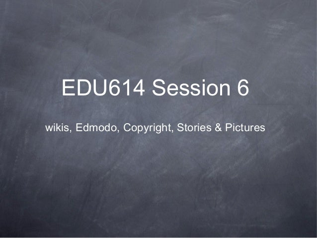 EDU614 Session 6wikis, Edmodo, Copyright, Stories & Pictures
