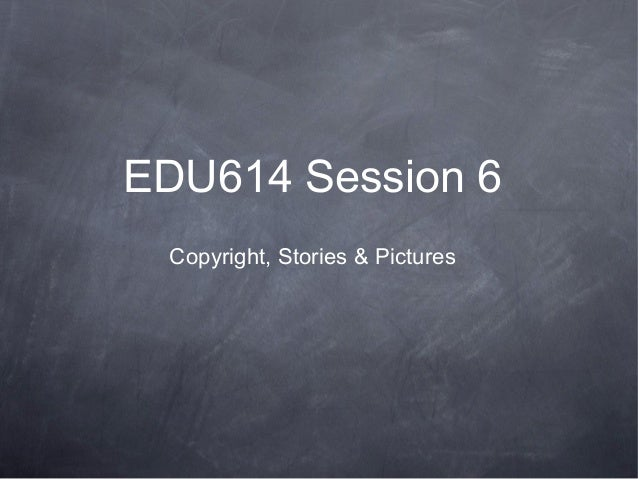 EDU614 Session 6Copyright, Stories & Pictures