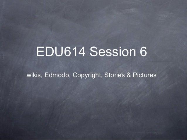 EDU614 Session 6wikis, Edmodo, Copyright, Stories & Pictures