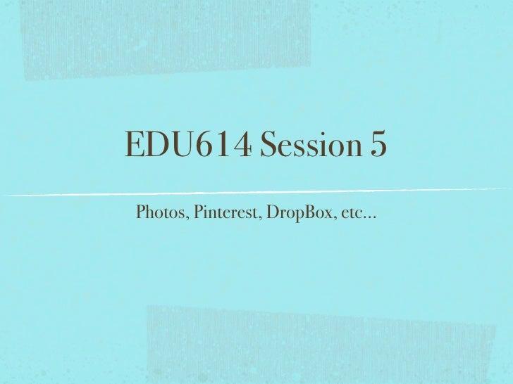 EDU614 Session 5Photos, Pinterest, DropBox, etc...