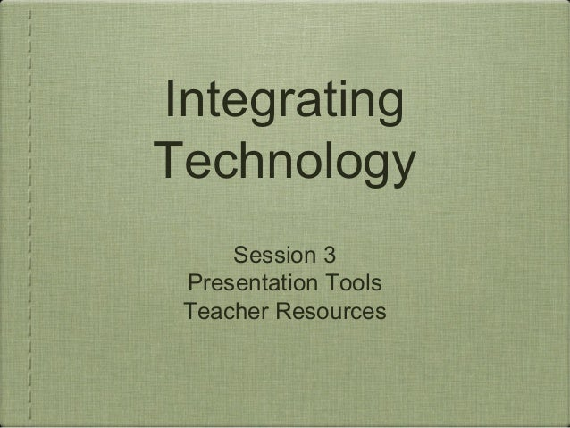 IntegratingTechnology     Session 3 Presentation Tools Teacher Resources