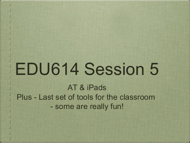 EDU614 Session 5 AT & iPads Plus - Last set of tools for the classroom - some are really fun!