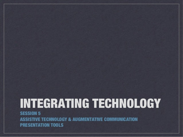 INTEGRATING TECHNOLOGY SESSION 5 ASSISTIVE TECHNOLOGY & AUGMENTATIVE COMMUNICATION PRESENTATION TOOLS