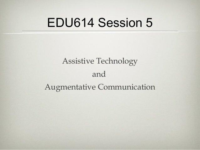 EDU614 Session 5Assistive TechnologyandAugmentative Communication