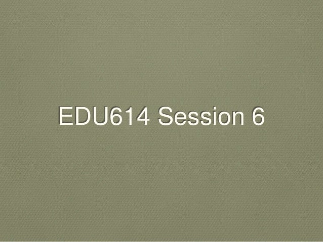 Edu614 session 6 spring