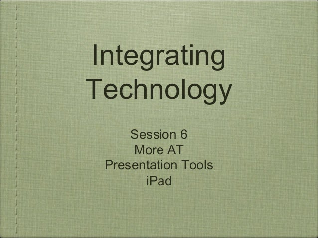 IntegratingTechnologySession 6More ATPresentation ToolsiPad